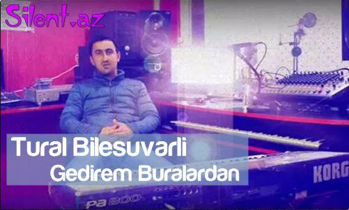 Tural Bilesuvarli-Gedirem Buralardan / 2014 / xit